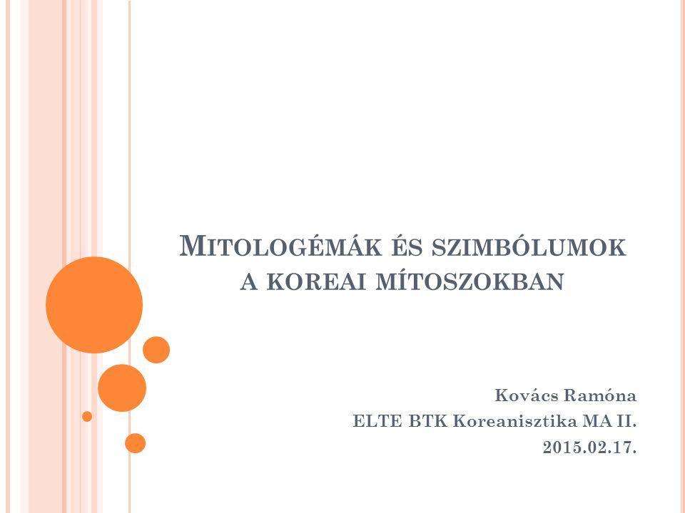 M ITOLOGÉMÁK ÉS SZIMBÓLUMOK A KOREAI MÍTOSZOKBAN Kovács Ramóna ELTE BTK Koreanisztika MA II.