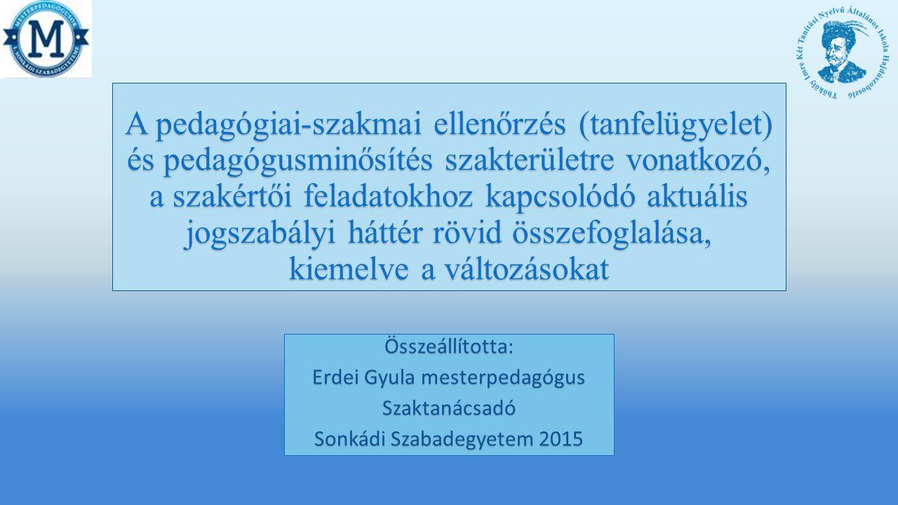 A pedagógiai-szakmai ellenőrzés (tanfelügyelet) és pedagógusminősítés szakterületre vonatkozó, a szakértői feladatokhoz kapcsolódó aktuális jogszabályi háttér rövid összefoglalása, kiemelve a változásokat Összeállította: Erdei Gyula mesterpedagógus Szaktanácsadó Sonkádi Szabadegyetem 2015