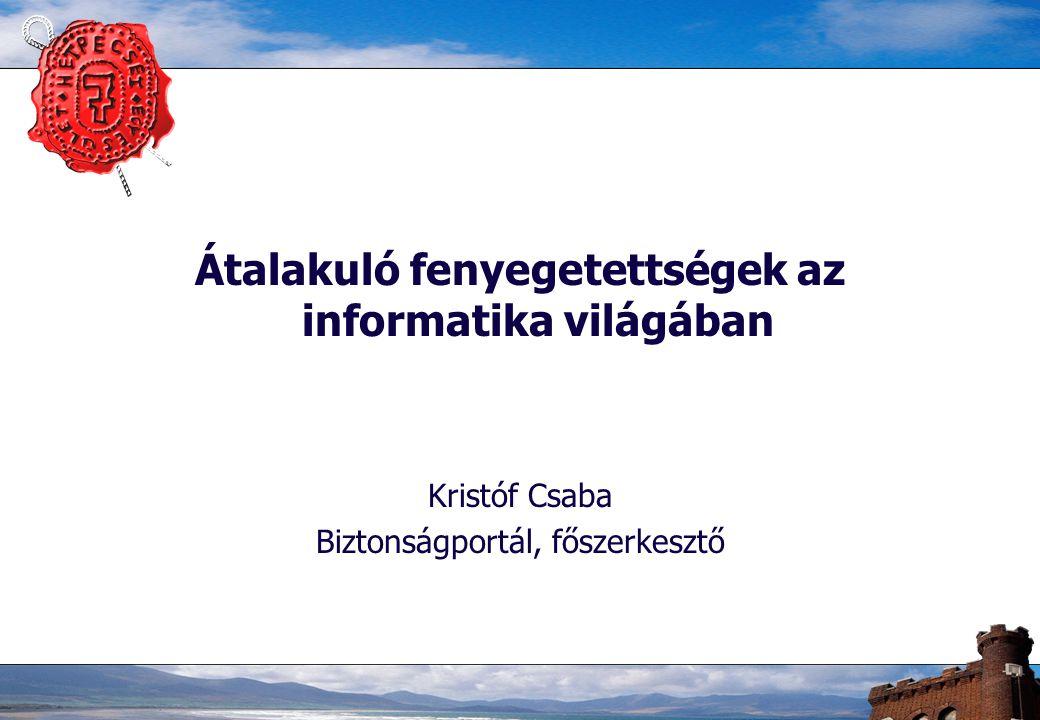 Átalakuló fenyegetettségek az informatika világában Kristóf Csaba Biztonságportál, főszerkesztő