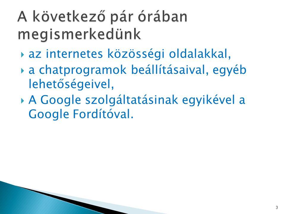  az internetes közösségi oldalakkal,  a chatprogramok beállításaival, egyéb lehetőségeivel,  A Google szolgáltatásinak egyikével a Google Fordítóval.