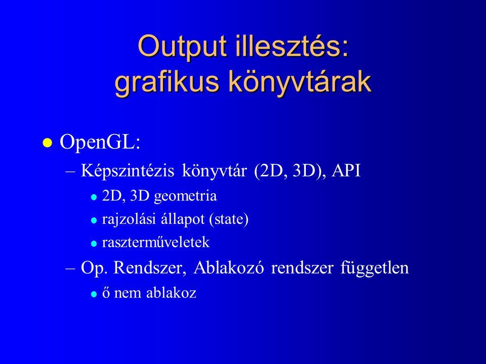 Output illesztés: grafikus könyvtárak l OpenGL: –Képszintézis könyvtár (2D, 3D), API l 2D, 3D geometria l rajzolási állapot (state) l raszterműveletek –Op.