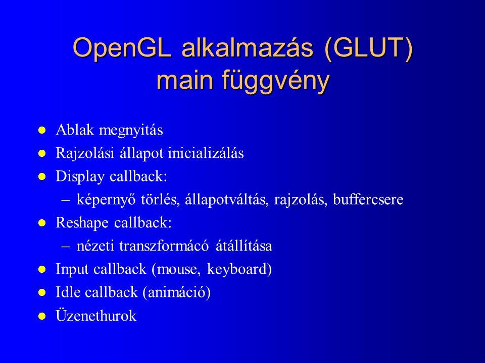 OpenGL alkalmazás (GLUT) main függvény l Ablak megnyitás l Rajzolási állapot inicializálás l Display callback: –képernyő törlés, állapotváltás, rajzolás, buffercsere l Reshape callback: –nézeti transzformácó átállítása l Input callback (mouse, keyboard) l Idle callback (animáció) l Üzenethurok