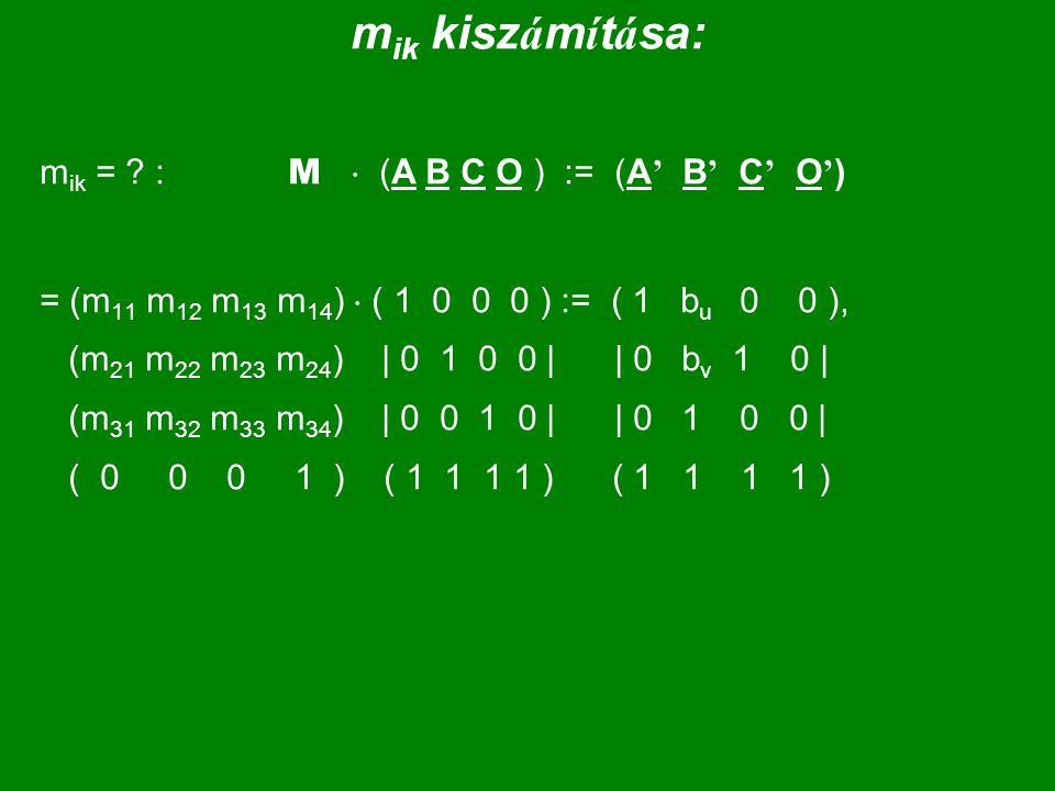 m ik kisz á m í t á sa: m ik = ? : M  (A B C O ) := (A ' B ' C ' O ' ) = (m 11 m 12 m 13 m 14 )  ( 1 0 0 0 ) := ( 1 b u 0 0 ), (m 21 m 22 m 23 m 24
