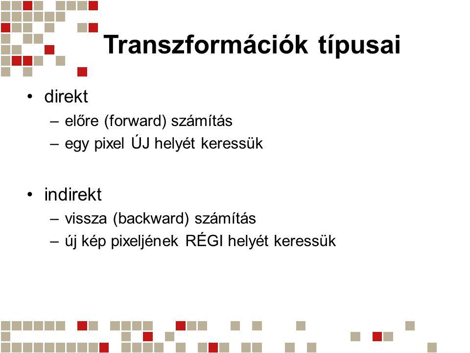 Transzformációk típusai direkt –előre (forward) számítás –egy pixel ÚJ helyét keressük indirekt –vissza (backward) számítás –új kép pixeljének RÉGI he