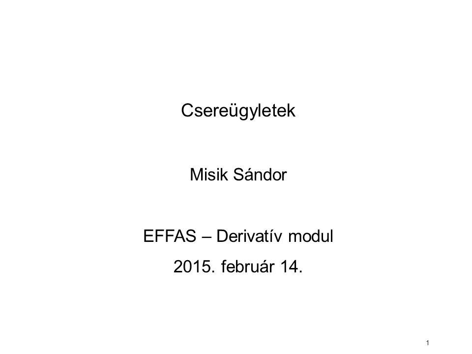 1 Csereügyletek Misik Sándor EFFAS – Derivatív modul 2015. február 14.