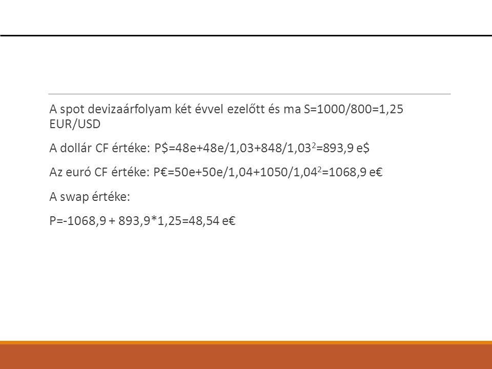 A spot devizaárfolyam két évvel ezelőtt és ma S=1000/800=1,25 EUR/USD A dollár CF értéke: P$=48e+48e/1,03+848/1,03 2 =893,9 e$ Az euró CF értéke: P€=5