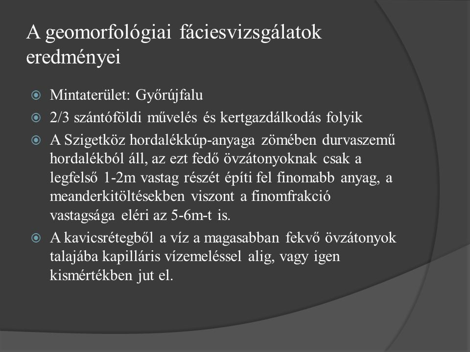 A geomorfológiai fáciesvizsgálatok eredményei  Mintaterület: Győrújfalu  2/3 szántóföldi művelés és kertgazdálkodás folyik  A Szigetköz hordalékkúp-anyaga zömében durvaszemű hordalékból áll, az ezt fedő övzátonyoknak csak a legfelső 1-2m vastag részét építi fel finomabb anyag, a meanderkitöltésekben viszont a finomfrakció vastagsága eléri az 5-6m-t is.