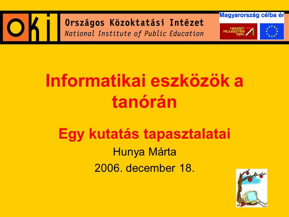 Informatikai eszközök a tanórán Egy kutatás tapasztalatai Hunya Márta 2006. december 18.