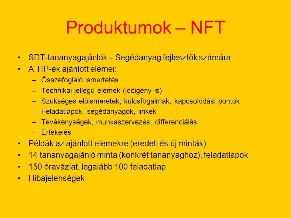 Produktumok – NFT SDT-tananyagajánlók – Segédanyag fejlesztők számára A TIP-ek ajánlott elemei: –Összefoglaló ismertetés –Technikai jellegű elemek (időigény is) –Szükséges előismeretek, kulcsfogalmak, kapcsolódási pontok –Feladatlapok, segédanyagok, linkek –Tevékenységek, munkaszervezés, differenciálás –Értékelés Példák az ajánlott elemekre (eredeti és új minták) 14 tananyagajánló minta (konkrét tananyaghoz), feladatlapok 150 óravázlat, legalább 100 feladatlap Hibajelenségek