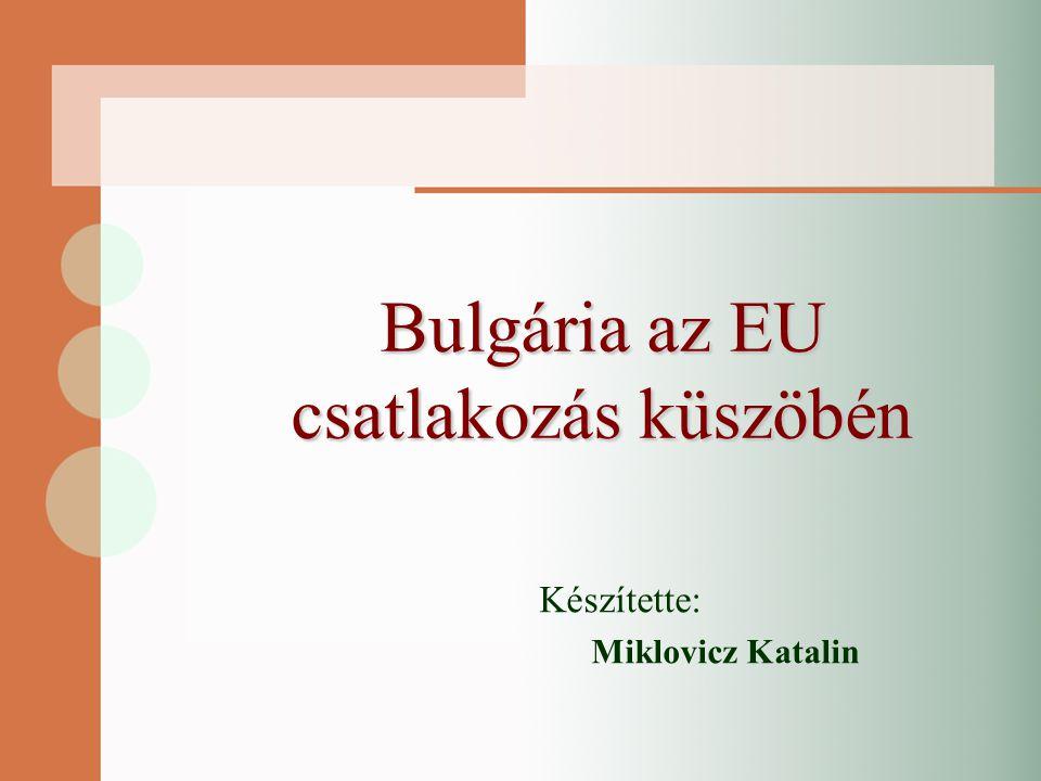 Bulgária az EU csatlakozás küszöbén Készítette: Miklovicz Katalin