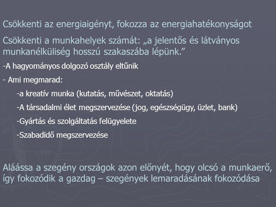 """Csökkenti az energiaigényt, fokozza az energiahatékonyságot Csökkenti a munkahelyek számát: """"a jelentős és látványos munkanélküliség hosszú szakaszába lépünk. -A hagyományos dolgozó osztály eltűnik - Ami megmarad: -a kreatív munka (kutatás, művészet, oktatás) -A társadalmi élet megszervezése (jog, egészségügy, üzlet, bank) -Gyártás és szolgáltatás felügyelete -Szabadidő megszervezése Aláássa a szegény országok azon előnyét, hogy olcsó a munkaerő, így fokozódik a gazdag – szegények lemaradásának fokozódása"""