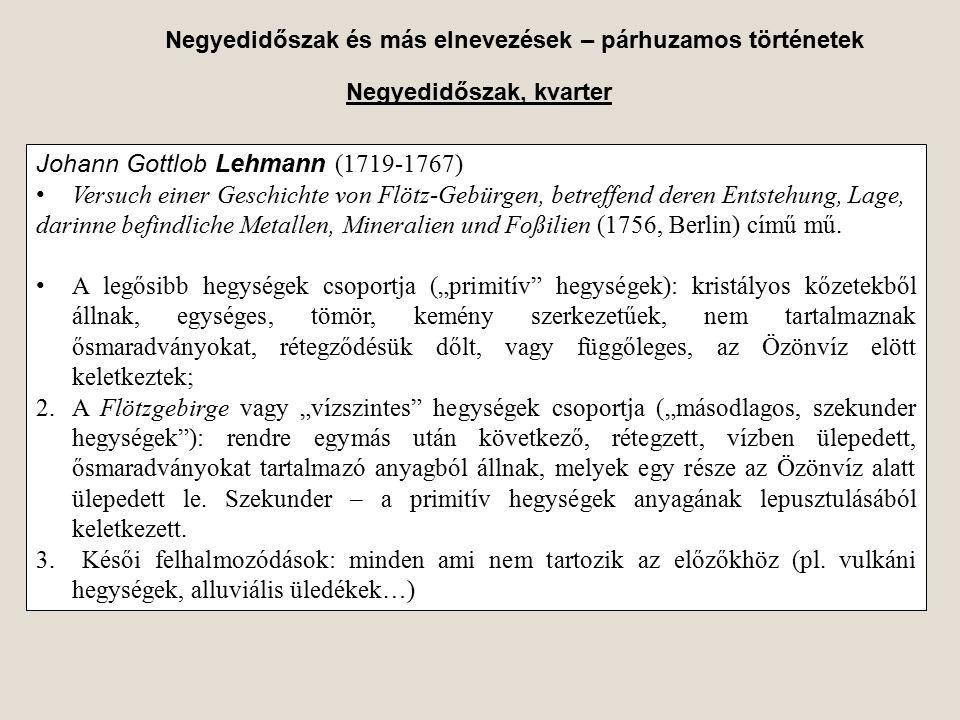 Negyedidőszak és más elnevezések – párhuzamos történetek Negyedidőszak, kvarter Johann Gottlob Lehmann (1719-1767) Versuch einer Geschichte von Flötz-