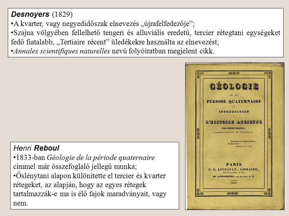 """Desnoyers (1829) A kvarter, vagy negyedidőszak elnevezés """"újrafelfedezője""""; Szajna völgyében fellelhető tengeri és alluviális eredetű, tercier rétegta"""
