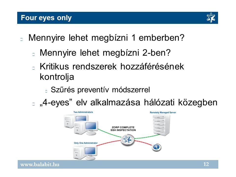 12 www.balabit.hu Four eyes only Mennyire lehet megbízni 1 emberben? Mennyire lehet megbízni 2-ben? Kritikus rendszerek hozzáférésének kontrolja Szűré