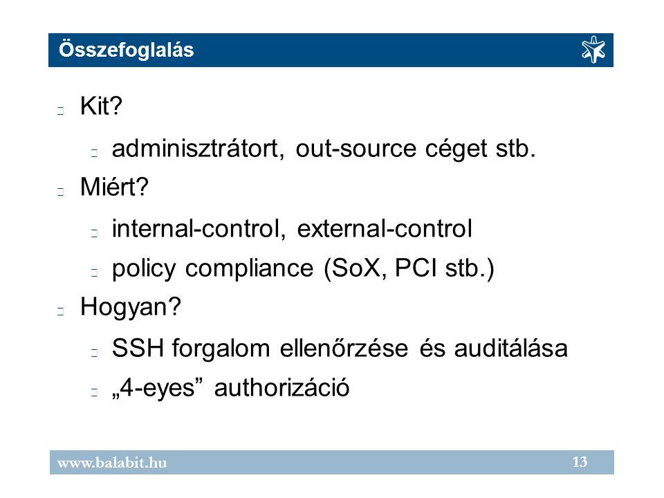 13 www.balabit.hu Összefoglalás Kit? adminisztrátort, out-source céget stb. Miért? internal-control, external-control policy compliance (SoX, PCI stb.