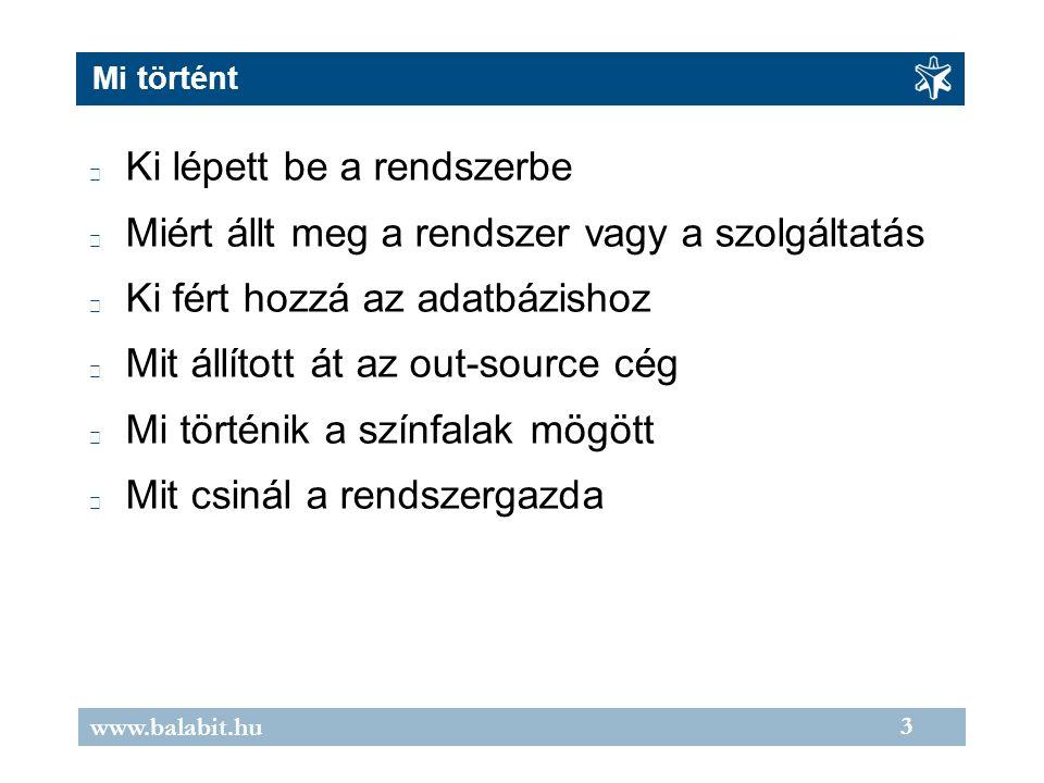3 www.balabit.hu Mi történt Ki lépett be a rendszerbe Miért állt meg a rendszer vagy a szolgáltatás Ki fért hozzá az adatbázishoz Mit állított át az out-source cég Mi történik a színfalak mögött Mit csinál a rendszergazda