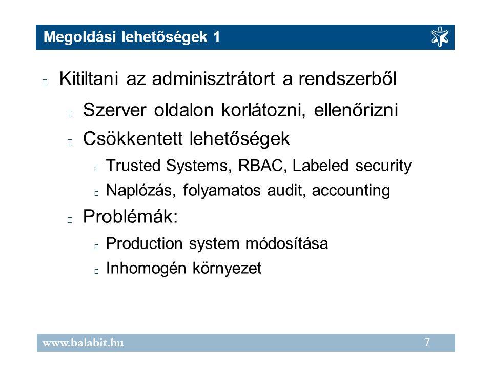 7 www.balabit.hu Megoldási lehetõségek 1 Kitiltani az adminisztrátort a rendszerből Szerver oldalon korlátozni, ellenőrizni Csökkentett lehetőségek Trusted Systems, RBAC, Labeled security Naplózás, folyamatos audit, accounting Problémák: Production system módosítása Inhomogén környezet