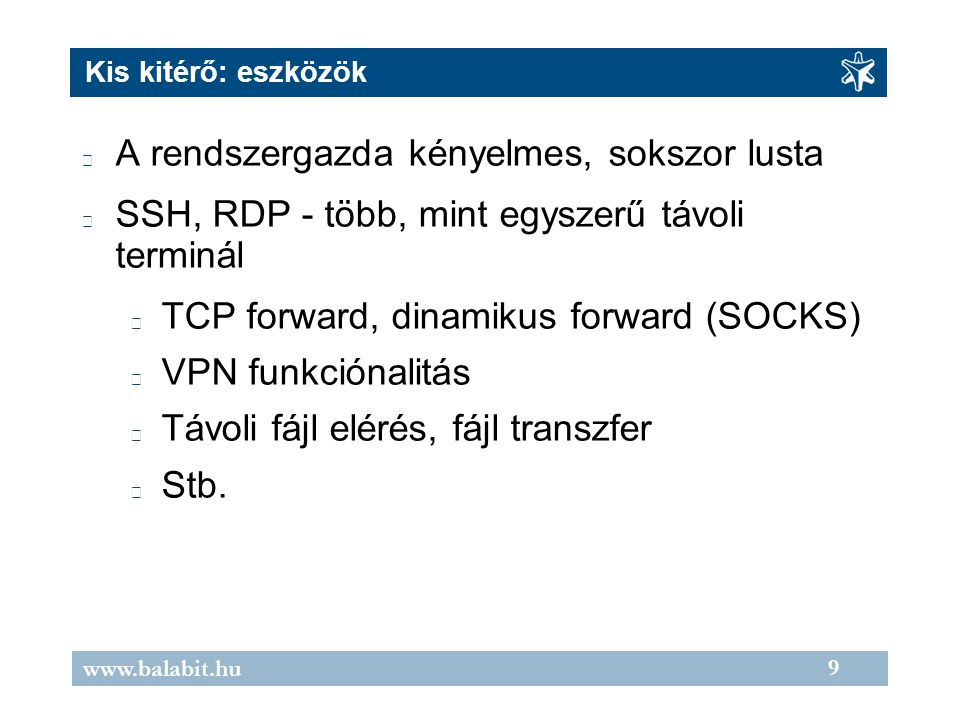 9 www.balabit.hu Kis kitérő: eszközök A rendszergazda kényelmes, sokszor lusta SSH, RDP - több, mint egyszerű távoli terminál TCP forward, dinamikus forward (SOCKS) VPN funkciónalitás Távoli fájl elérés, fájl transzfer Stb.