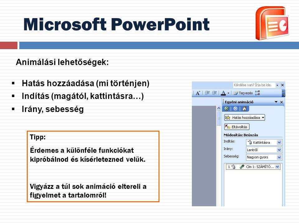 Microsoft PowerPoint Animálási lehetőségek:  Hatás hozzáadása (mi történjen)  Indítás (magától, kattintásra…)  Irány, sebesség Tipp: Érdemes a külö