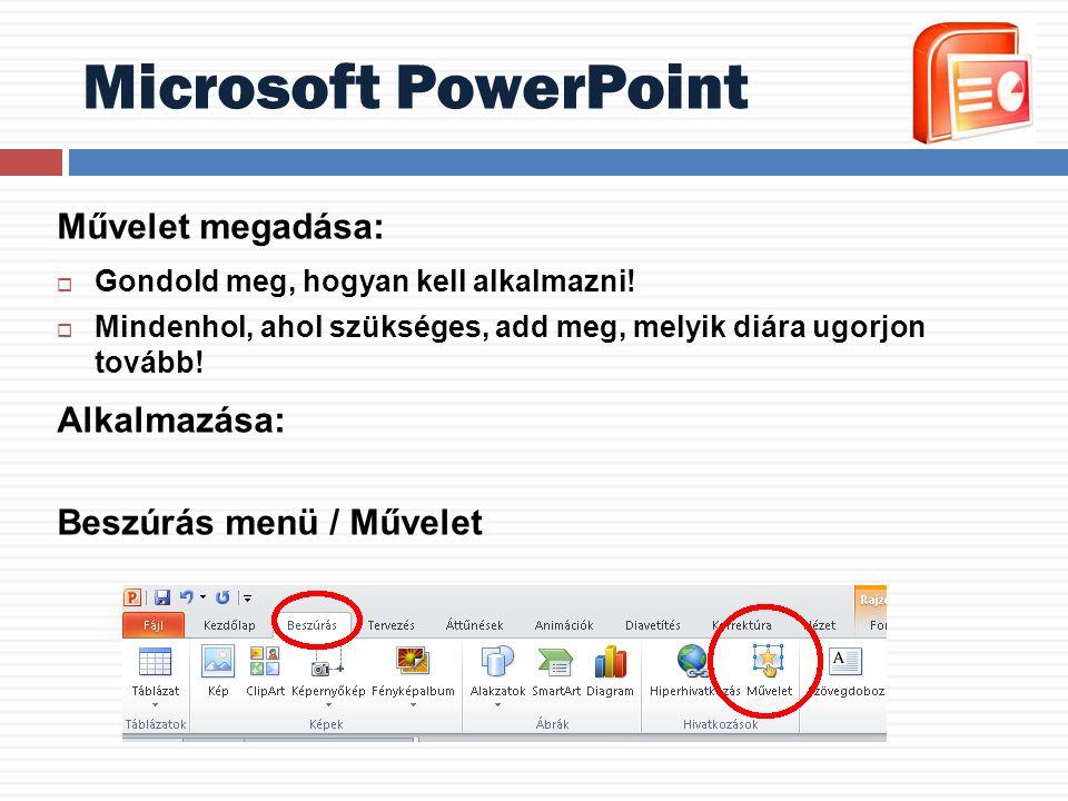 Microsoft PowerPoint Művelet megadása:  Gondold meg, hogyan kell alkalmazni!  Mindenhol, ahol szükséges, add meg, melyik diára ugorjon tovább! Alkal