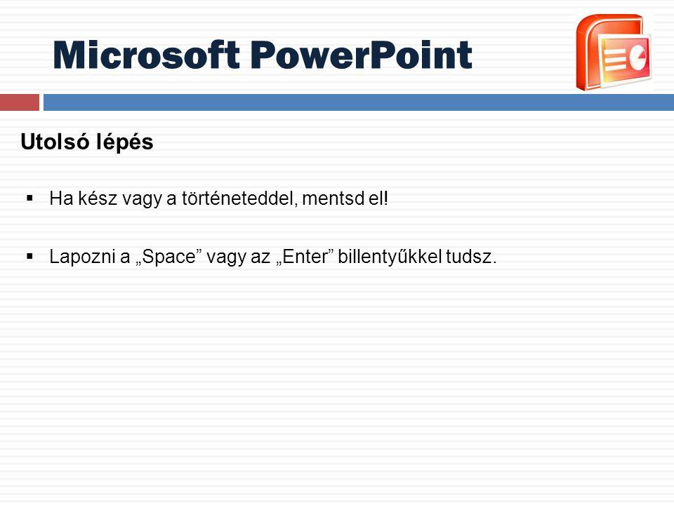 """Microsoft PowerPoint Utolsó lépés  Ha kész vagy a történeteddel, mentsd el!  Lapozni a """"Space"""" vagy az """"Enter"""" billentyűkkel tudsz."""