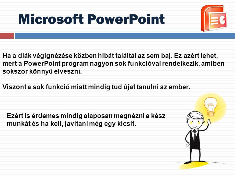 Microsoft PowerPoint Ha a diák végignézése közben hibát találtál az sem baj. Ez azért lehet, mert a PowerPoint program nagyon sok funkcióval rendelkez