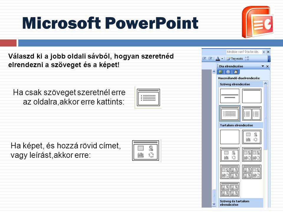 Ha csak szöveget szeretnél erre az oldalra,akkor erre kattints: Microsoft PowerPoint Válaszd ki a jobb oldali sávból, hogyan szeretnéd elrendezni a sz