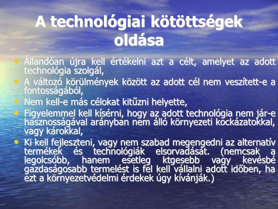 A technológiai kötöttségek oldása Állandóan újra kell értékelni azt a célt, amelyet az adott technológia szolgál, Állandóan újra kell értékelni azt a célt, amelyet az adott technológia szolgál, A változó körülmények között az adott cél nem veszített-e a fontosságából, A változó körülmények között az adott cél nem veszített-e a fontosságából, Nem kell-e más célokat kitűzni helyette, Nem kell-e más célokat kitűzni helyette, Figyelemmel kell kísérni, hogy az adott technológia nem jár-e hasznosságával arányban nem álló környezeti kockázatokkal, vagy károkkal, Figyelemmel kell kísérni, hogy az adott technológia nem jár-e hasznosságával arányban nem álló környezeti kockázatokkal, vagy károkkal, Ki kell fejleszteni, vagy nem szabad megengedni az alternatív termékek és technológiák elsorvadását.
