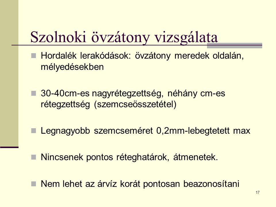 17 Szolnoki övzátony vizsgálata Hordalék lerakódások: övzátony meredek oldalán, mélyedésekben 30-40cm-es nagyrétegzettség, néhány cm-es rétegzettség (szemcseösszetétel) Legnagyobb szemcseméret 0,2mm-lebegtetett max Nincsenek pontos réteghatárok, átmenetek.
