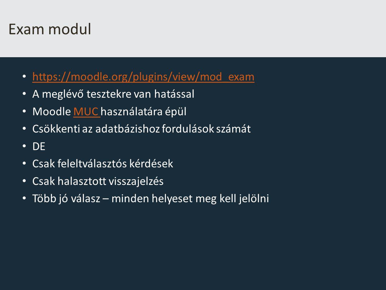 Exam modul https://moodle.org/plugins/view/mod_exam A meglévő tesztekre van hatással Moodle MUC használatára épülMUC Csökkenti az adatbázishoz fordulások számát DE Csak feleltválasztós kérdések Csak halasztott visszajelzés Több jó válasz – minden helyeset meg kell jelölni