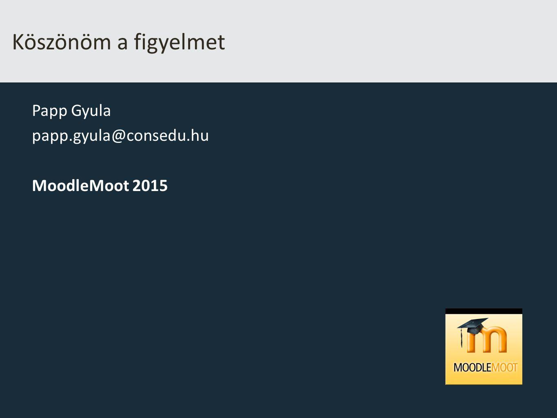 Köszönöm a figyelmet Papp Gyula papp.gyula@consedu.hu MoodleMoot 2015
