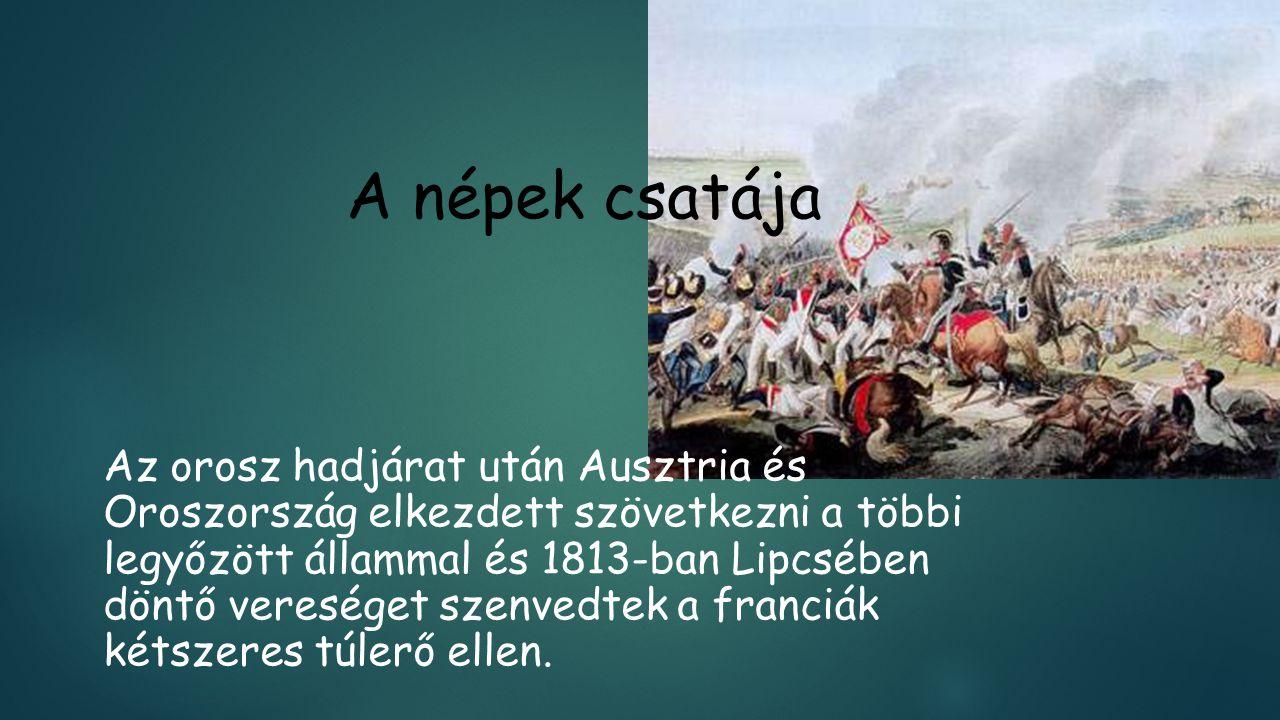 A népek csatája Az orosz hadjárat után Ausztria és Oroszország elkezdett szövetkezni a többi legyőzött állammal és 1813-ban Lipcsében döntő vereséget