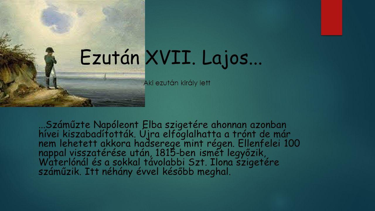 Ezután XVII. Lajos......Száműzte Napóleont Elba szigetére ahonnan azonban hívei kiszabadították. Újra elfoglalhatta a trónt de már nem lehetett akkora
