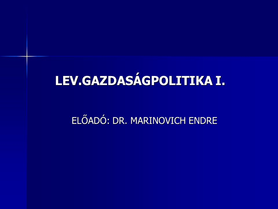 LEV.GAZDASÁGPOLITIKA I. ELŐADÓ: DR. MARINOVICH ENDRE
