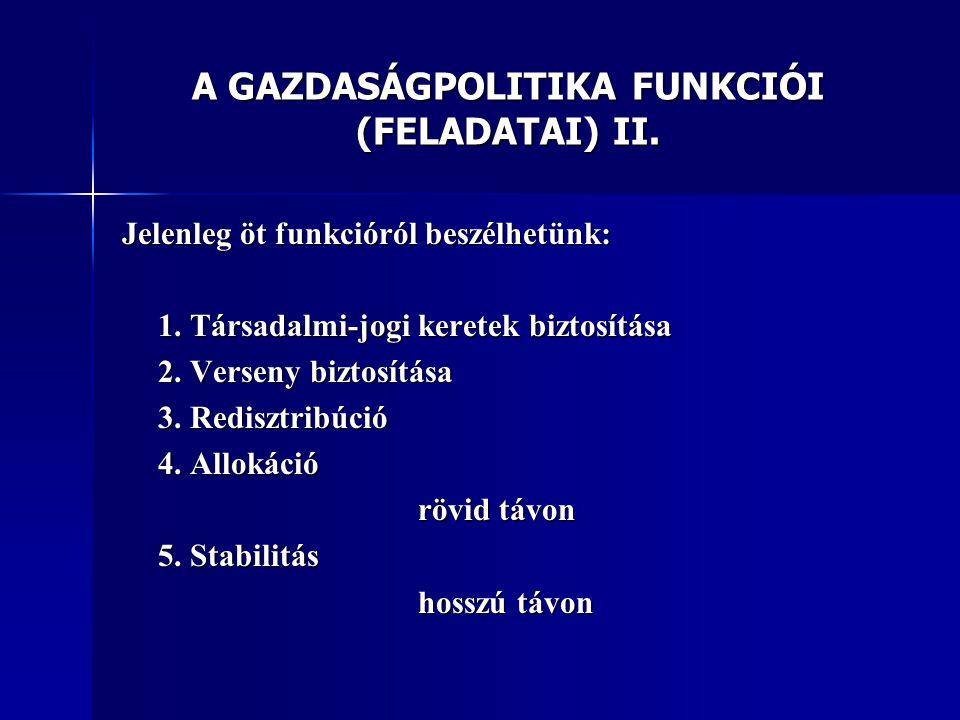 A GAZDASÁGPOLITIKA FUNKCIÓI (FELADATAI) II. Jelenleg öt funkcióról beszélhetünk: 1.