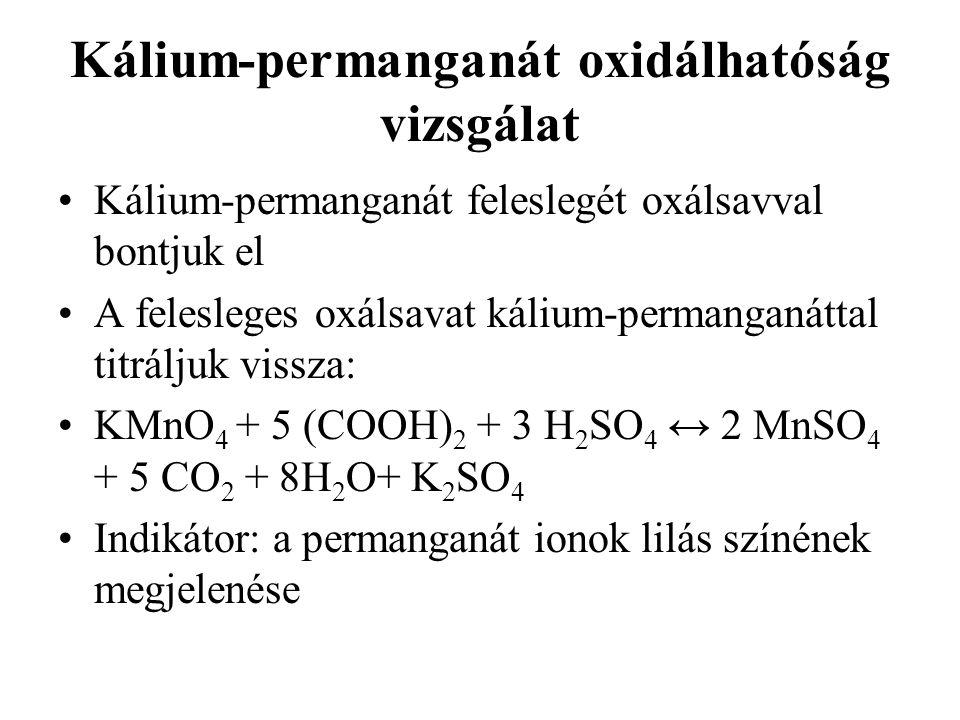 Kálium-permanganát oxidálhatóság vizsgálat Kálium-permanganát feleslegét oxálsavval bontjuk el A felesleges oxálsavat kálium-permanganáttal titráljuk vissza: KMnO 4 + 5 (COOH) 2 + 3 H 2 SO 4 ↔ 2 MnSO 4 + 5 CO 2 + 8H 2 O+ K 2 SO 4 Indikátor: a permanganát ionok lilás színének megjelenése