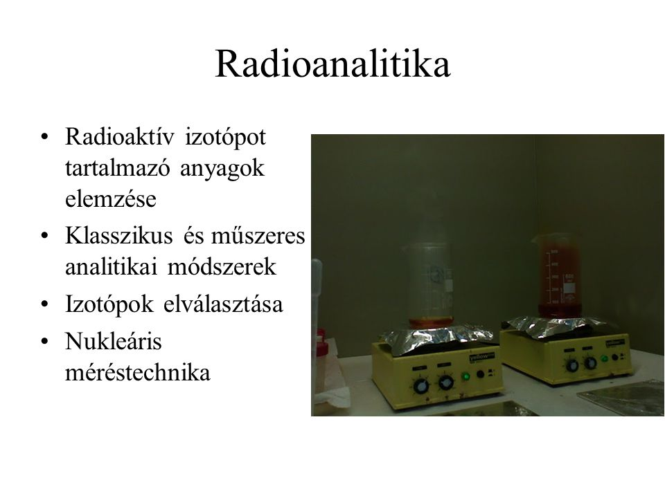 Radioanalitika Radioaktív izotópot tartalmazó anyagok elemzése Klasszikus és műszeres analitikai módszerek Izotópok elválasztása Nukleáris méréstechnika