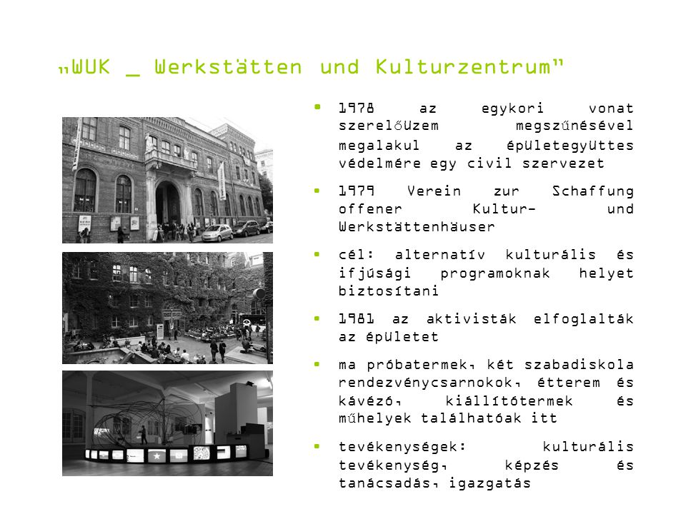 """""""WUK _ Werkstätten und Kulturzentrum 1978 az egykori vonat szerelőüzem megszűnésével megalakul az épületegyüttes védelmére egy civil szervezet 1979 Verein zur Schaffung offener Kultur- und Werkstättenhäuser cél: alternatív kulturális és ifjúsági programoknak helyet biztosítani 1981 az aktivisták elfoglalták az épületet ma próbatermek, két szabadiskola rendezvénycsarnokok, étterem és kávézó, kiállítótermek és műhelyek találhatóak itt tevékenységek: kulturális tevékenység, képzés és tanácsadás, igazgatás"""