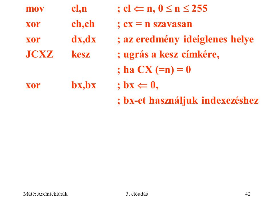 Máté: Architektúrák3. előadás42 movcl,n; cl  n, 0  n  255 xorch,ch; cx = n szavasan xordx,dx; az eredmény ideiglenes helye JCXZkesz; ugrás a kesz c
