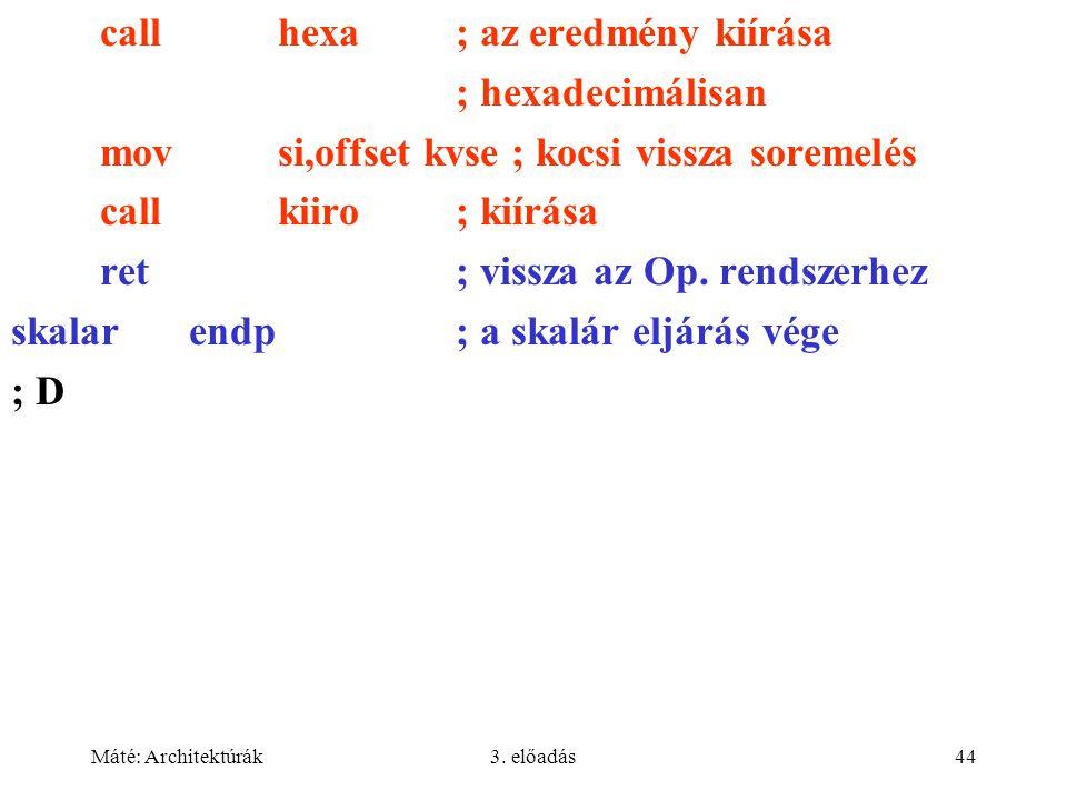 Máté: Architektúrák3. előadás44 callhexa; az eredmény kiírása ; hexadecimálisan movsi,offset kvse ; kocsi vissza soremelés callkiiro; kiírása ret; vis