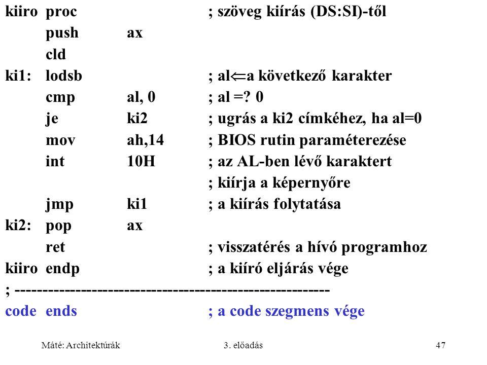 Máté: Architektúrák3. előadás47 kiiroproc ; szöveg kiírás (DS:SI)-től pushax cld ki1:lodsb ; al  a következő karakter cmpal, 0; al =? 0 jeki2; ugrás