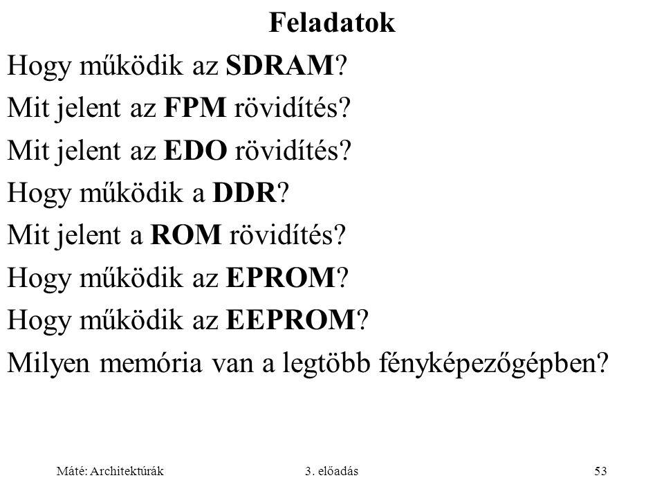 Máté: Architektúrák3. előadás53 Feladatok Hogy működik az SDRAM? Mit jelent az FPM rövidítés? Mit jelent az EDO rövidítés? Hogy működik a DDR? Mit jel
