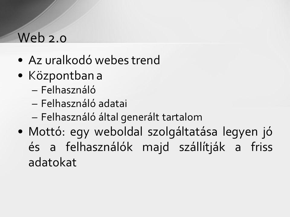 Az uralkodó webes trend Központban a –Felhasználó –Felhasználó adatai –Felhasználó által generált tartalom Mottó: egy weboldal szolgáltatása legyen jó és a felhasználók majd szállítják a friss adatokat Web 2.0