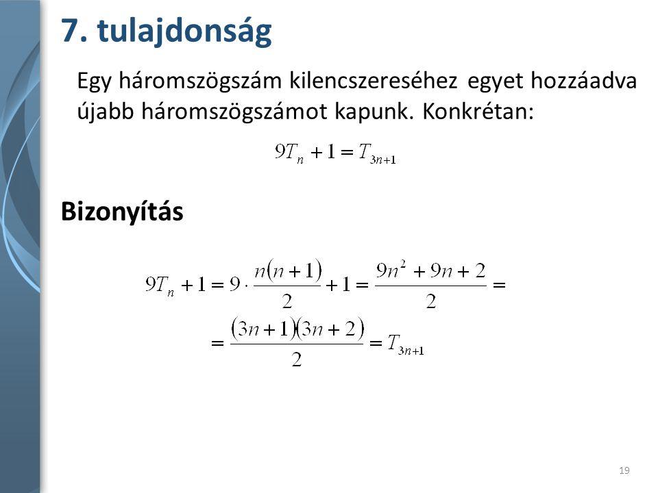 7. tulajdonság Bizonyítás Egy háromszögszám kilencszereséhez egyet hozzáadva újabb háromszögszámot kapunk. Konkrétan: 19