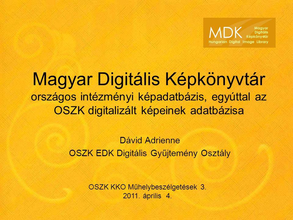 Magyar Digitális Képkönyvtár országos intézményi képadatbázis, egyúttal az OSZK digitalizált képeinek adatbázisa Dávid Adrienne OSZK EDK Digitális Gyűjtemény Osztály OSZK KKO Műhelybeszélgetések 3.