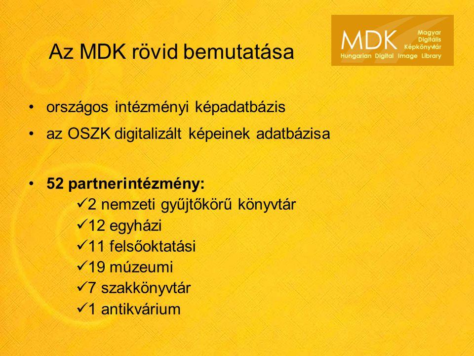 Az MDK rövid bemutatása országos intézményi képadatbázis az OSZK digitalizált képeinek adatbázisa 52 partnerintézmény: 2 nemzeti gyűjtőkörű könyvtár 12 egyházi 11 felsőoktatási 19 múzeumi 7 szakkönyvtár 1 antikvárium