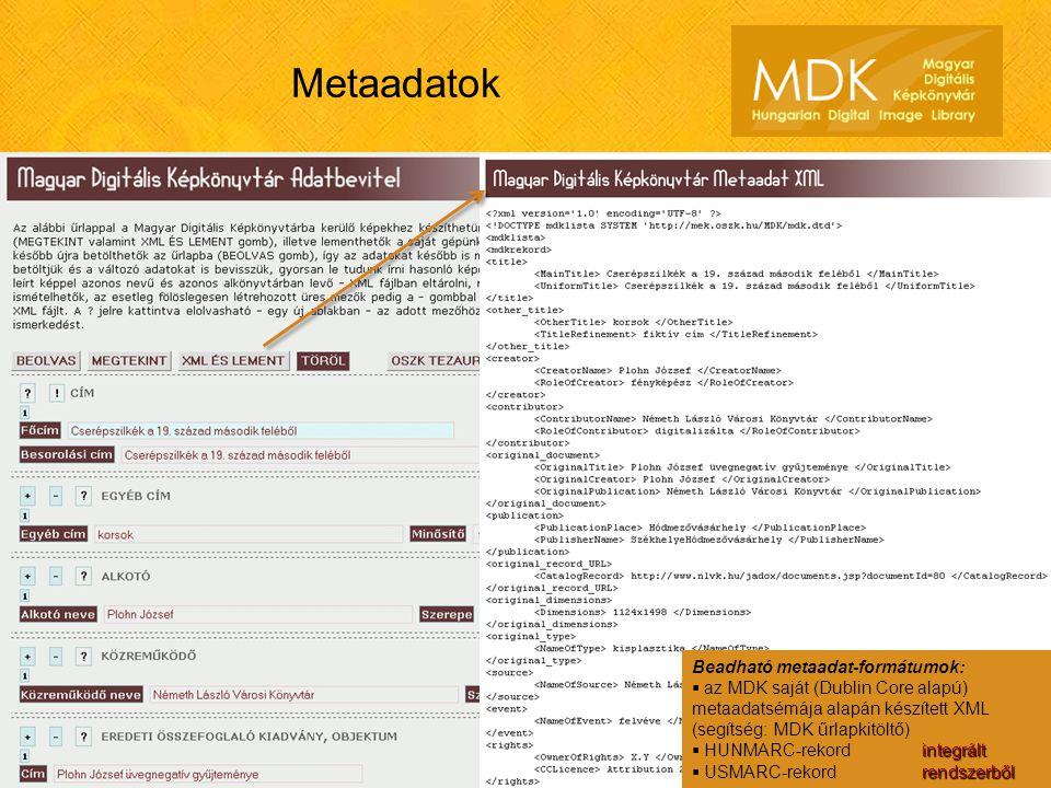 Metaadatok Beadható metaadat-formátumok:  az MDK saját (Dublin Core alapú) metaadatsémája alapán készített XML (segítség: MDK űrlapkitöltő) integrált  HUNMARC-rekord integrált rendszerből  USMARC-rekord rendszerből Beadható metaadat-formátumok:  az MDK saját (Dublin Core alapú) metaadatsémája alapán készített XML (segítség: MDK űrlapkitöltő) integrált  HUNMARC-rekord integrált rendszerből  USMARC-rekord rendszerből