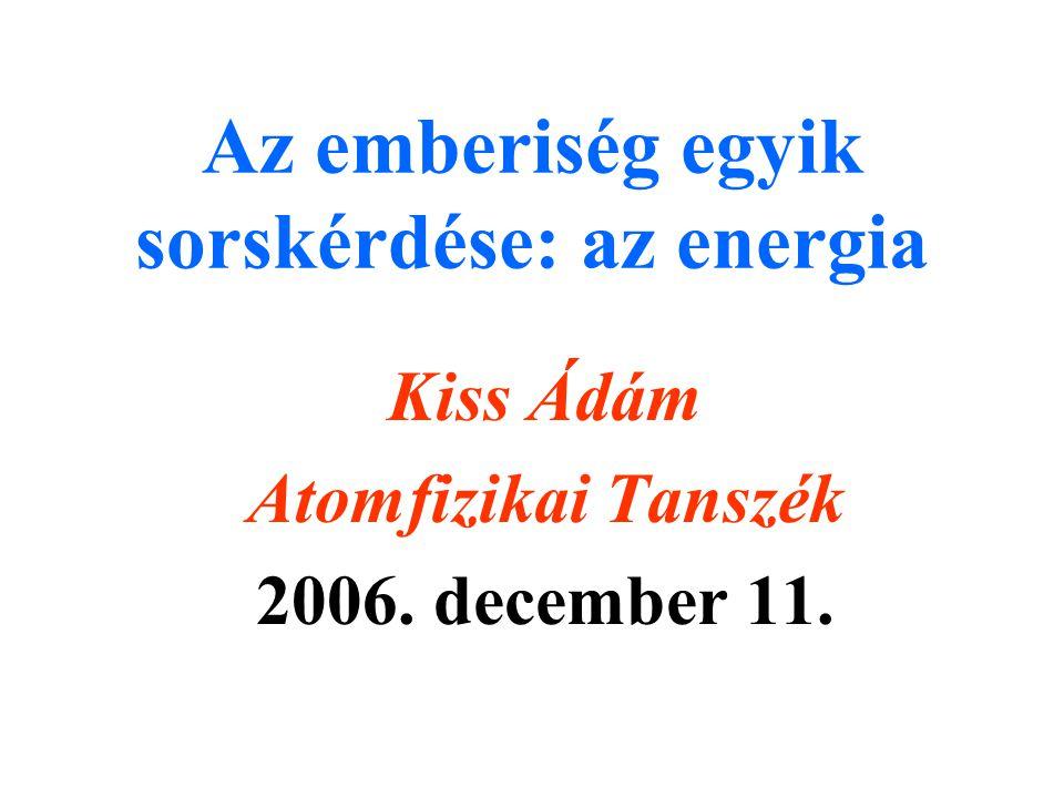 Az emberiség egyik sorskérdése: az energia Kiss Ádám Atomfizikai Tanszék 2006. december 11.