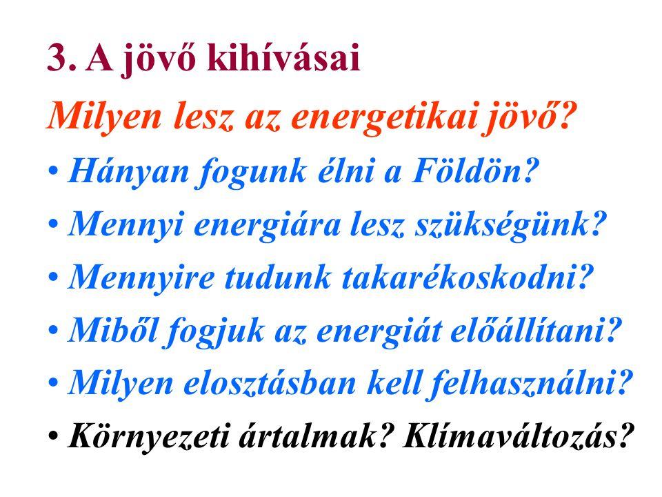 3. A jövő kihívásai Milyen lesz az energetikai jövő? Hányan fogunk élni a Földön? Mennyi energiára lesz szükségünk? Mennyire tudunk takarékoskodni? Mi