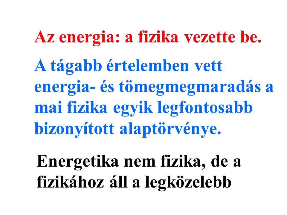 Az energia: a fizika vezette be. Energetika nem fizika, de a fizikához áll a legközelebb A tágabb értelemben vett energia- és tömegmegmaradás a mai fi